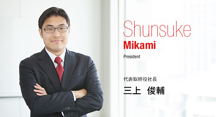 Shunsuke Mikami President 代表取締役社長 三上 俊輔
